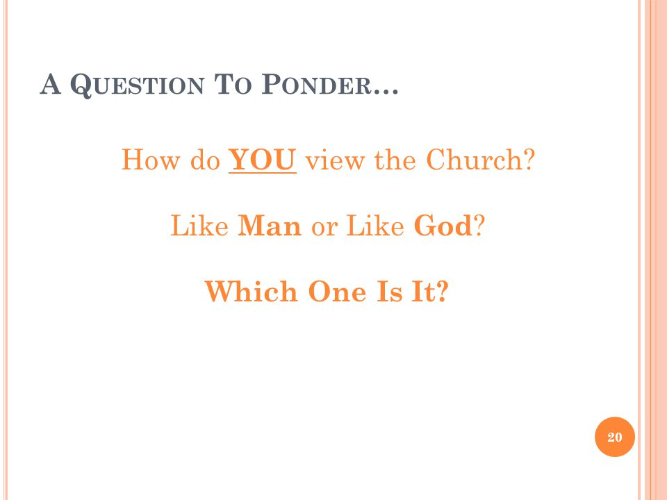 A Q UESTION T O P ONDER … How do YOU view the Church? Like Man or Like God ? Which One Is It? 20
