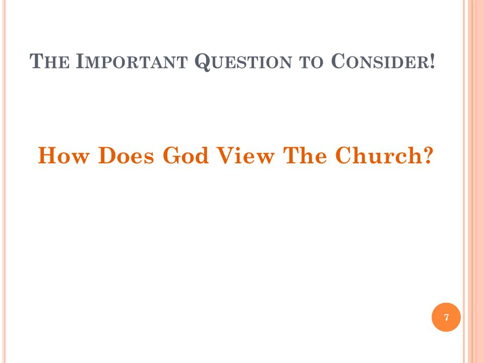 T HE I MPORTANT Q UESTION TO C ONSIDER ! How Does God View The Church? 7