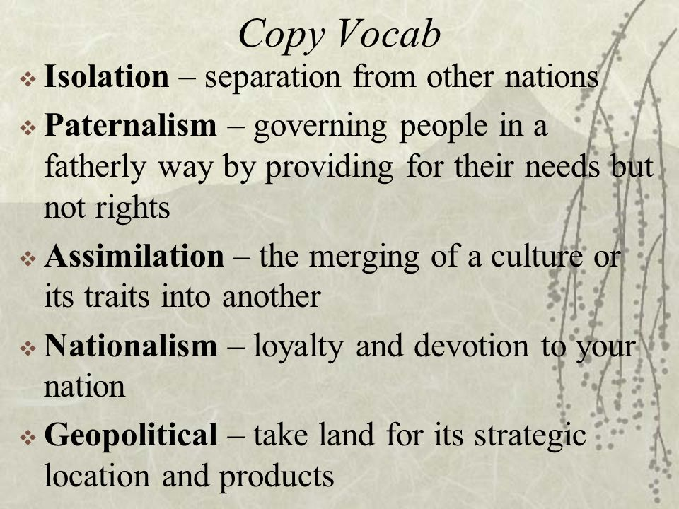 Copy Vocab  Isolation – separation from other nations  Paternalism – governing people in a fatherly way by providing for their needs but not rights  Assimilation – the merging of a culture or its traits into another  Nationalism – loyalty and devotion to your nation  Geopolitical – take land for its strategic location and products