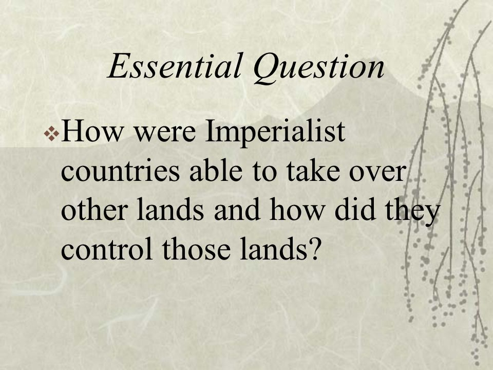 Essential Question  How were Imperialist countries able to take over other lands and how did they control those lands