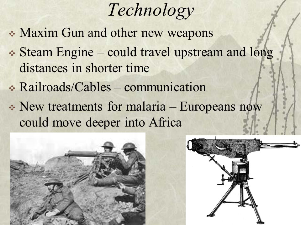Technology  Maxim Gun and other new weapons  Steam Engine – could travel upstream and long distances in shorter time  Railroads/Cables – communication  New treatments for malaria – Europeans now could move deeper into Africa