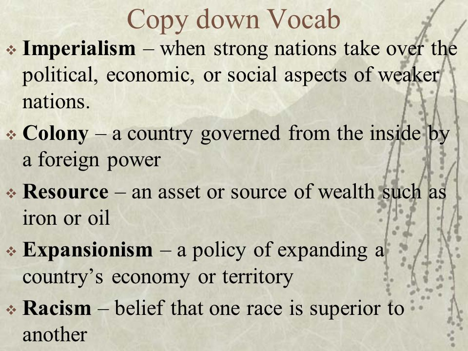 Copy down Vocab  Imperialism – when strong nations take over the political, economic, or social aspects of weaker nations.