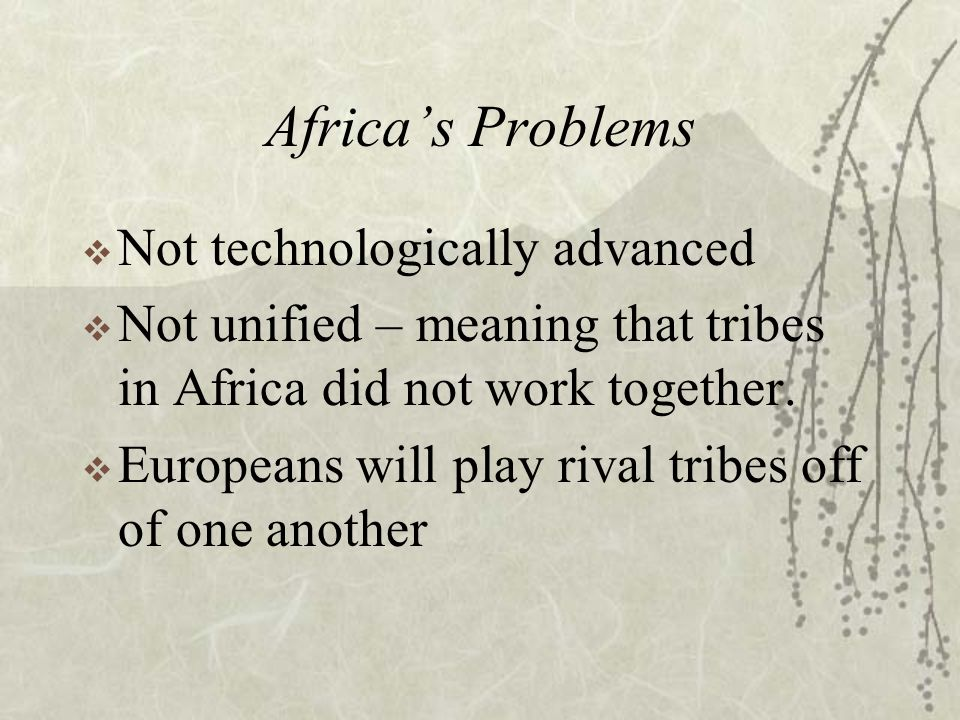 Africa's Problems  Not technologically advanced  Not unified – meaning that tribes in Africa did not work together.