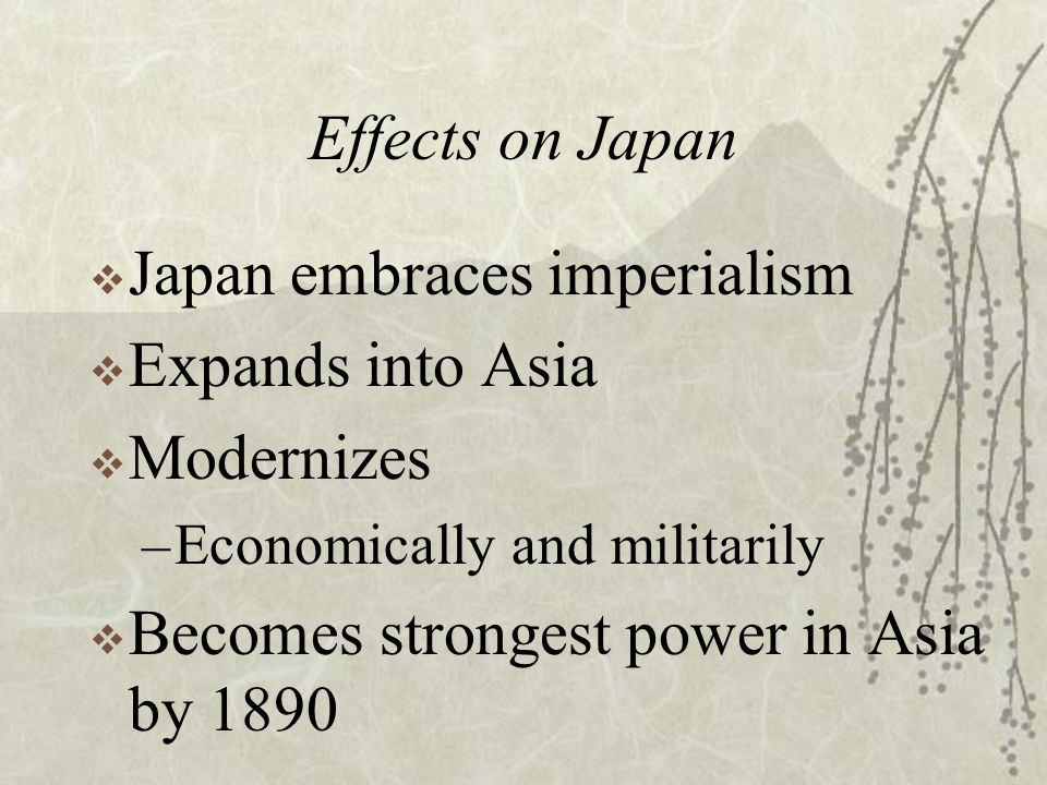 Effects on Japan  Japan embraces imperialism  Expands into Asia  Modernizes –Economically and militarily  Becomes strongest power in Asia by 1890