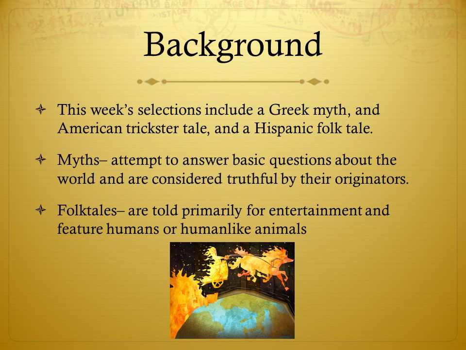Background  This week's selections include a Greek myth, and American trickster tale, and a Hispanic folk tale.  Myths– attempt to answer basic ques