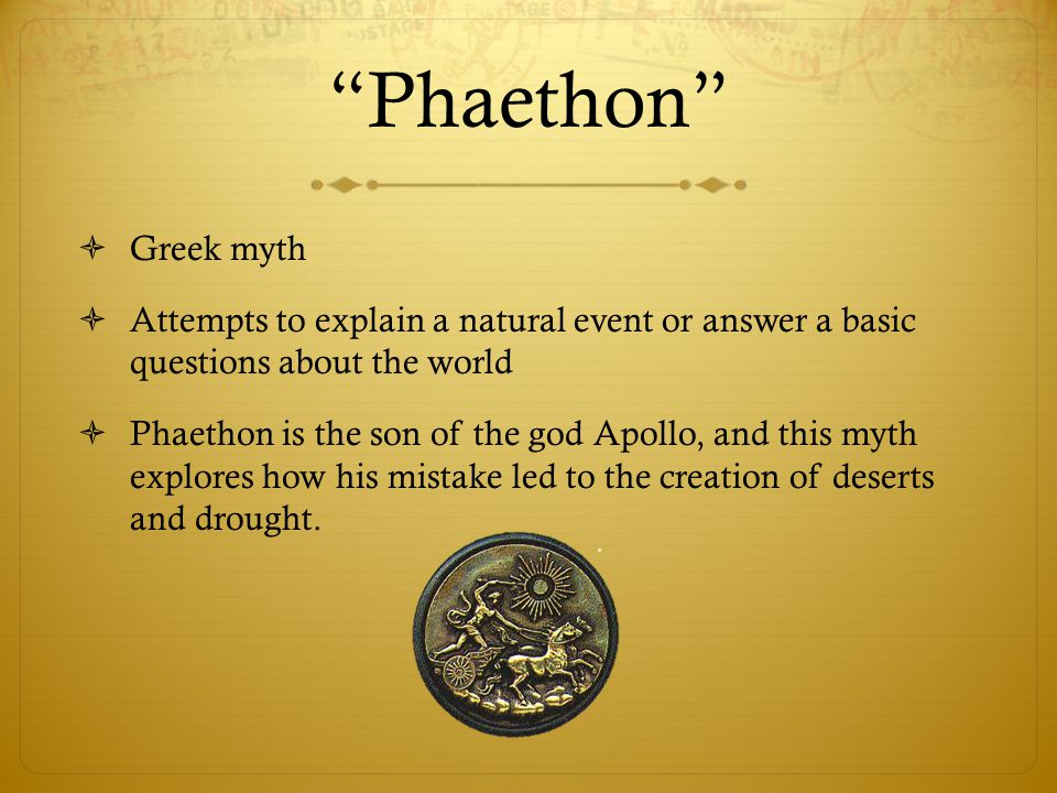 Phaethon  Greek myth  Attempts to explain a natural event or answer a basic questions about the world  Phaethon is the son of the god Apollo, and this myth explores how his mistake led to the creation of deserts and drought.