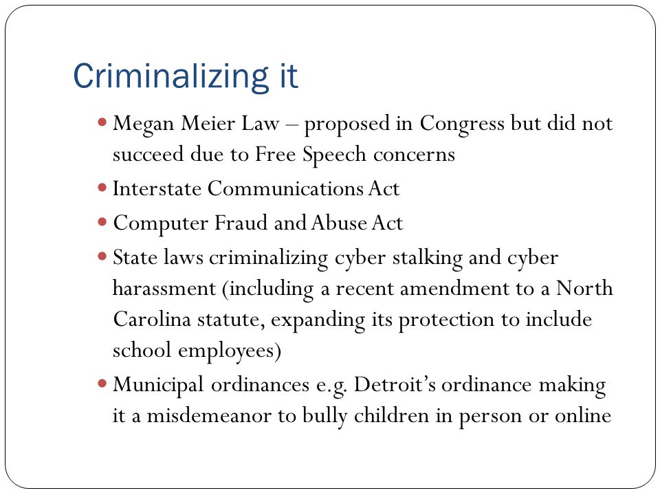 Criminalizing it Megan Meier Law – proposed in Congress but did not succeed due to Free Speech concerns Interstate Communications Act Computer Fraud a