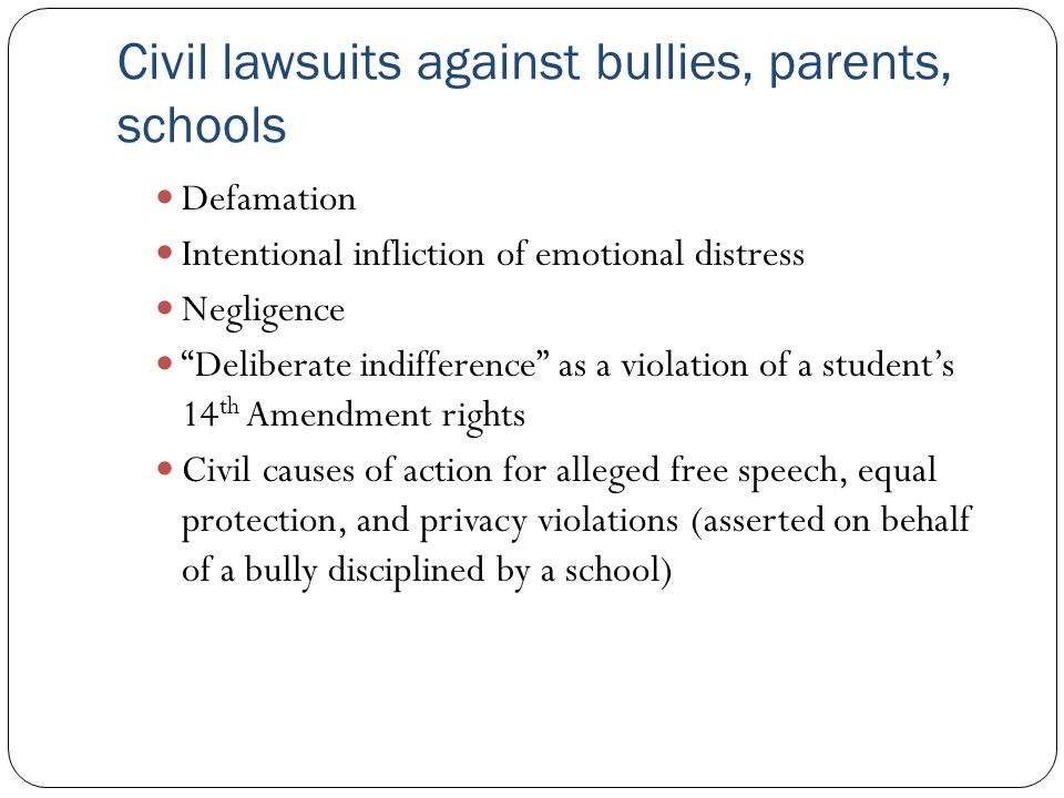 """Civil lawsuits against bullies, parents, schools Defamation Intentional infliction of emotional distress Negligence """"Deliberate indifference"""" as a vio"""