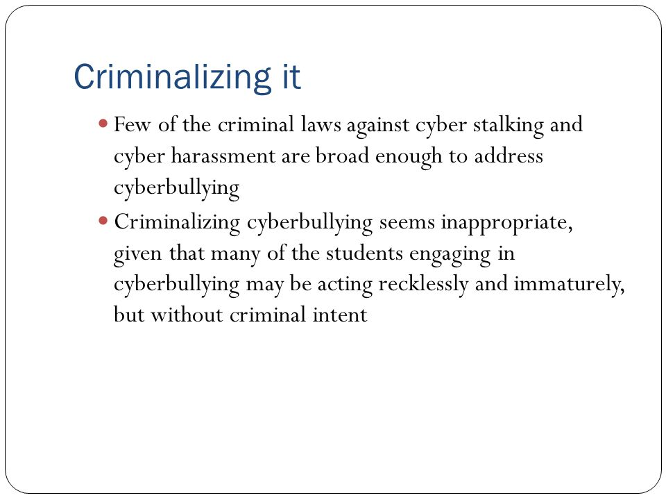 Criminalizing it Few of the criminal laws against cyber stalking and cyber harassment are broad enough to address cyberbullying Criminalizing cyberbul