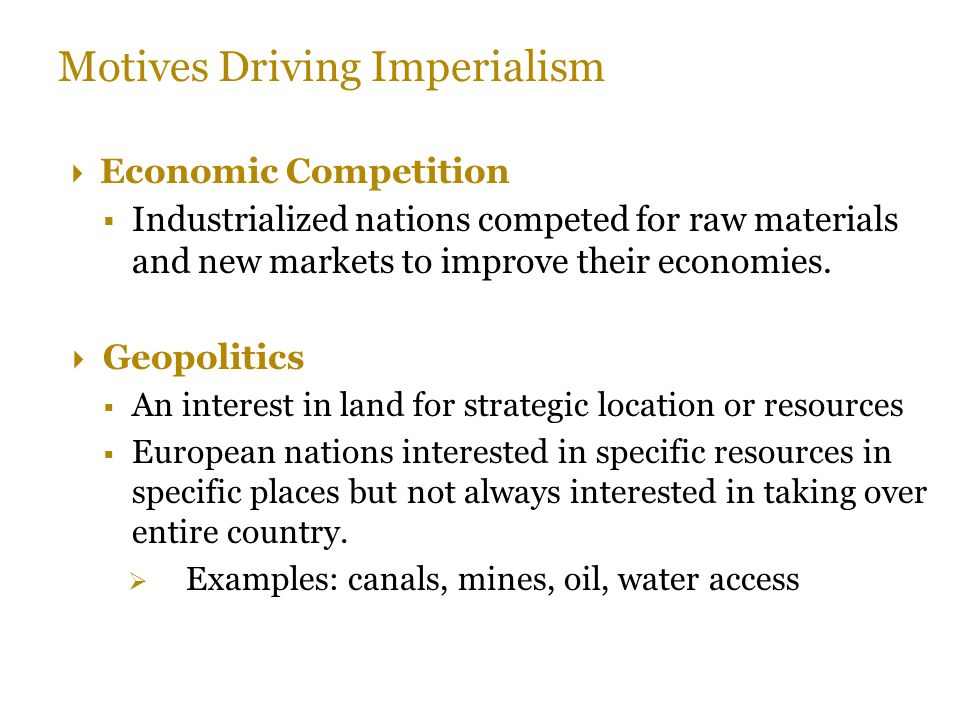 Motives Driving Imperialism  Economic Competition  Industrialized nations competed for raw materials and new markets to improve their economies.  G