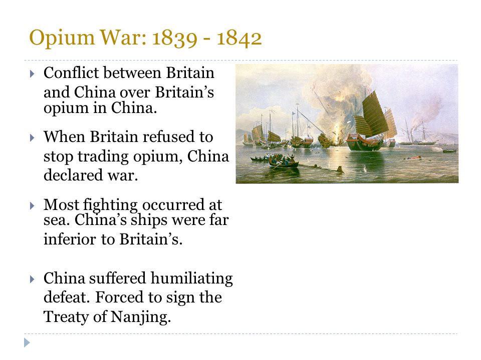 Opium War: 1839 - 1842  Conflict between Britain and China over Britain's opium in China.  When Britain refused to stop trading opium, China declare