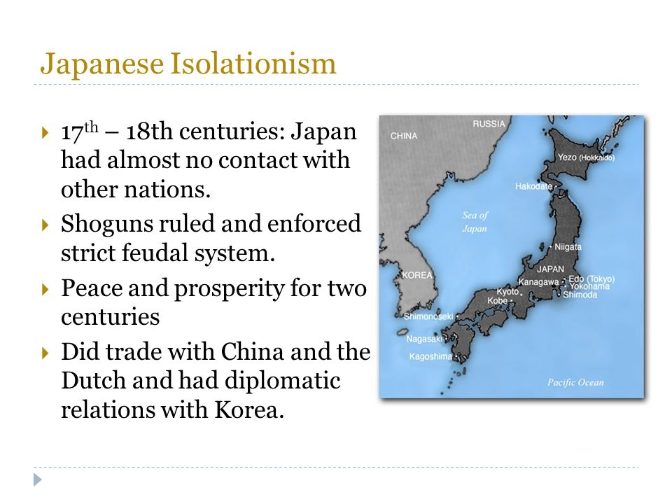 Japanese Isolationism  17 th – 18th centuries: Japan had almost no contact with other nations.  Shoguns ruled and enforced strict feudal system.  P