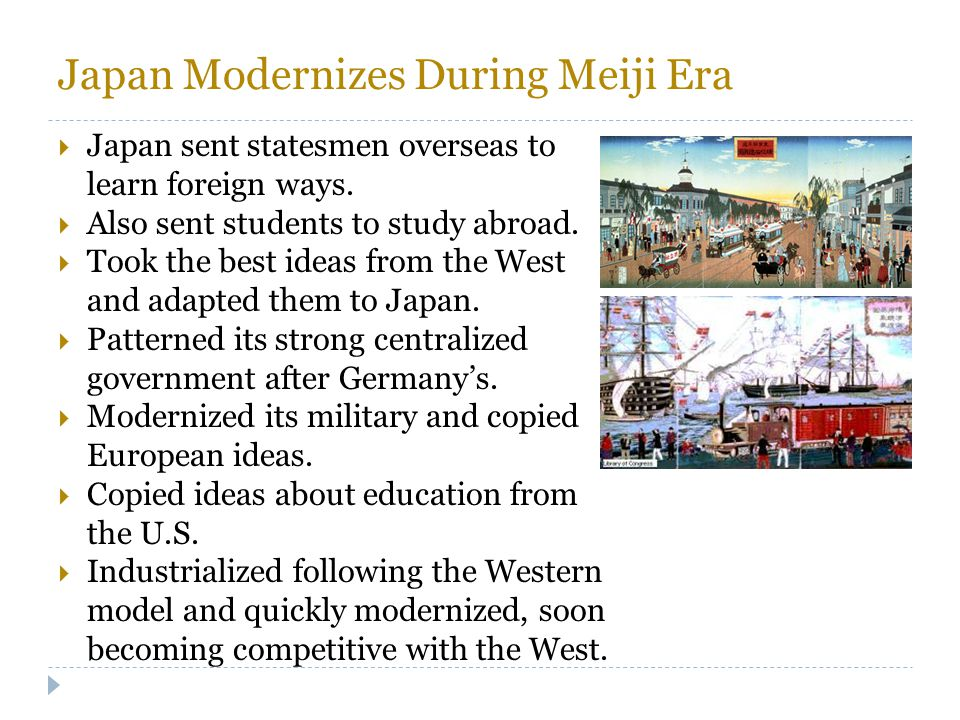 Japan Modernizes During Meiji Era  Japan sent statesmen overseas to learn foreign ways.  Also sent students to study abroad.  Took the best ideas f