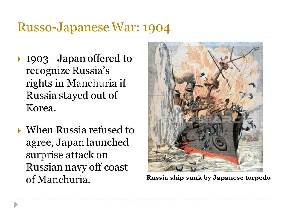Russo-Japanese War: 1904  1903 - Japan offered to recognize Russia's rights in Manchuria if Russia stayed out of Korea.  When Russia refused to agre