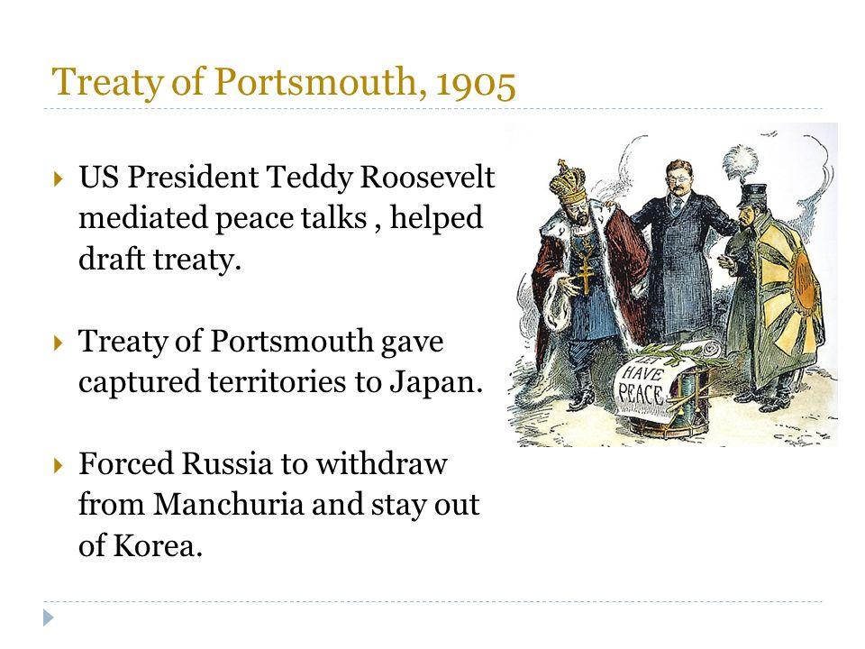 Treaty of Portsmouth, 1905  US President Teddy Roosevelt mediated peace talks, helped draft treaty.  Treaty of Portsmouth gave captured territories