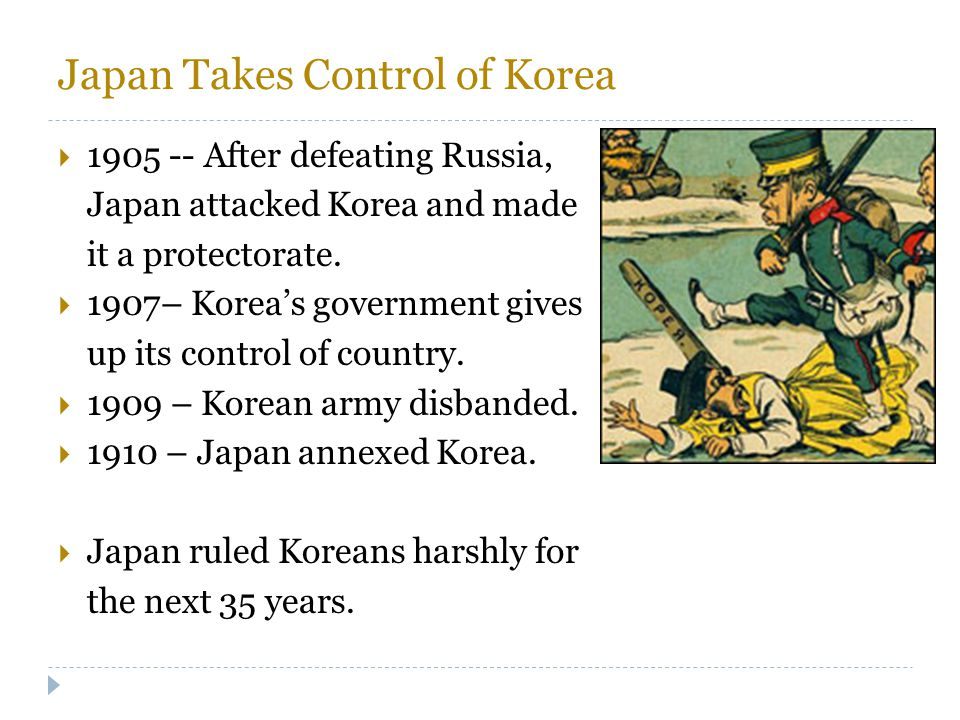 Japan Takes Control of Korea  1905 -- After defeating Russia, Japan attacked Korea and made it a protectorate.  1907– Korea's government gives up it