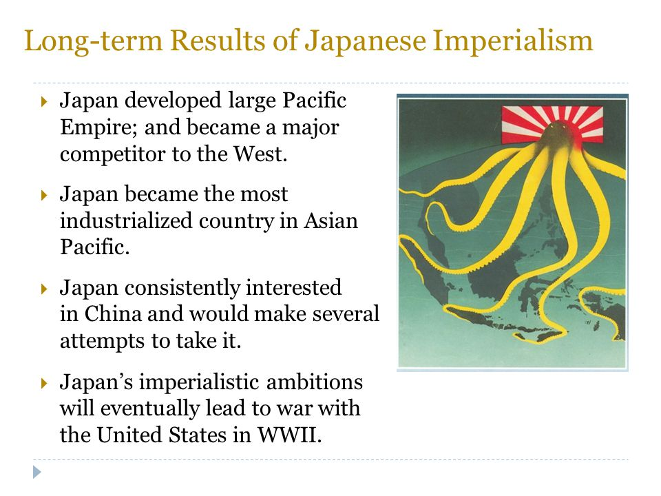 Long-term Results of Japanese Imperialism  Japan developed large Pacific Empire; and became a major competitor to the West.  Japan became the most i