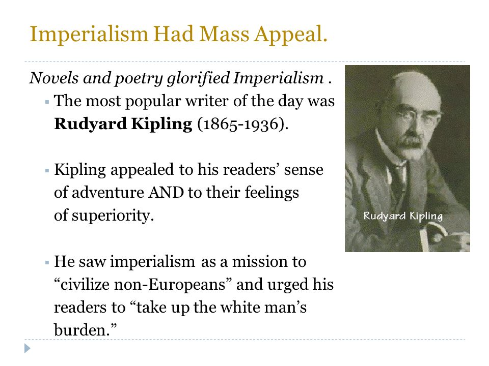 Imperialism Had Mass Appeal. Novels and poetry glorified Imperialism.  The most popular writer of the day was Rudyard Kipling (1865-1936).  Kipling