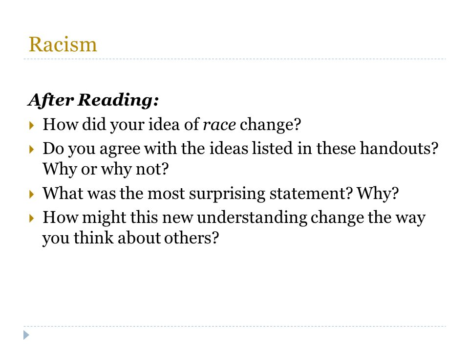 Racism After Reading:  How did your idea of race change?  Do you agree with the ideas listed in these handouts? Why or why not?  What was the most