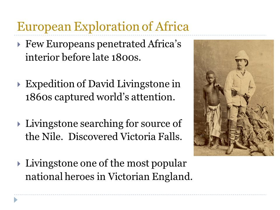 European Exploration of Africa  Few Europeans penetrated Africa's interior before late 1800s.  Expedition of David Livingstone in 1860s captured wor