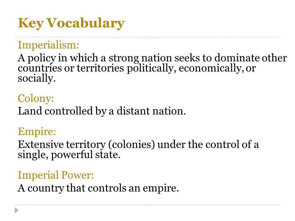 Key Vocabulary Imperialism: A policy in which a strong nation seeks to dominate other countries or territories politically, economically, or socially.