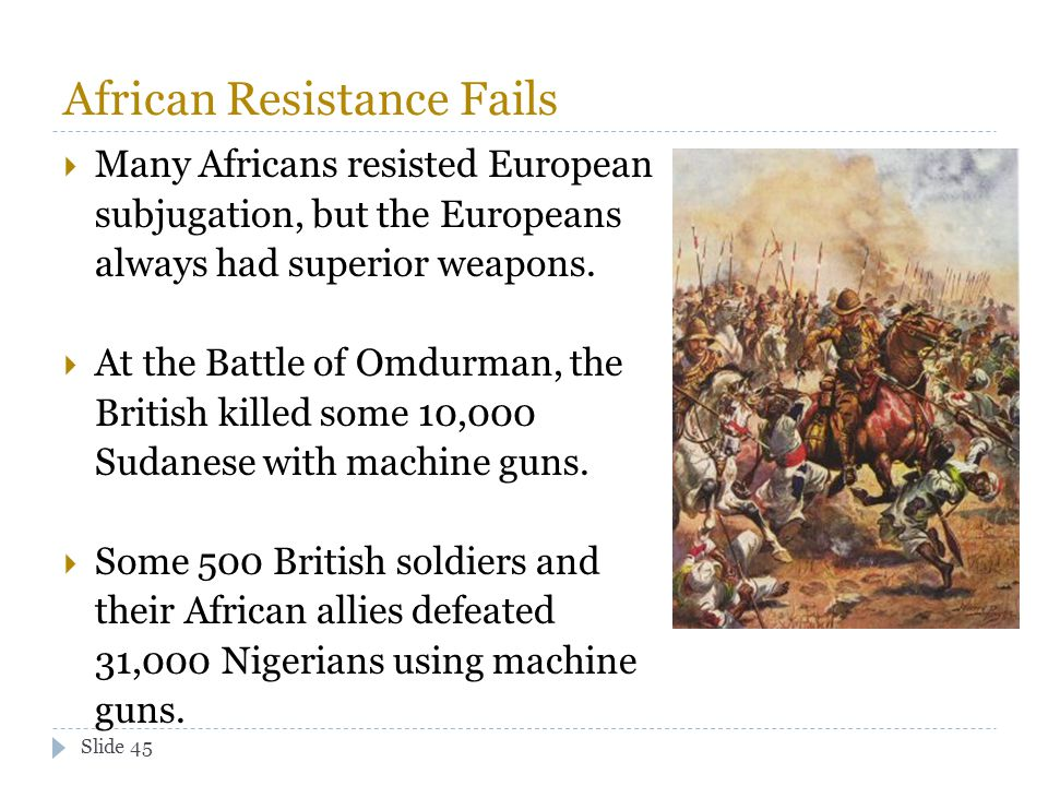 Slide 45 African Resistance Fails  Many Africans resisted European subjugation, but the Europeans always had superior weapons.  At the Battle of Omd