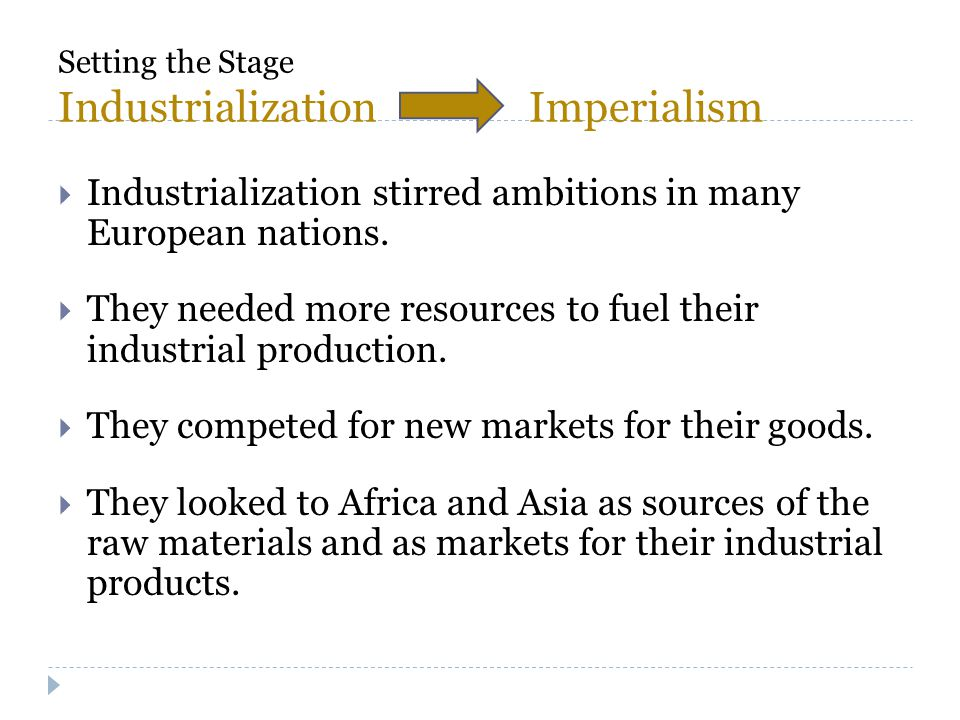 Setting the Stage Industrialization Imperialism  Industrialization stirred ambitions in many European nations.  They needed more resources to fuel t