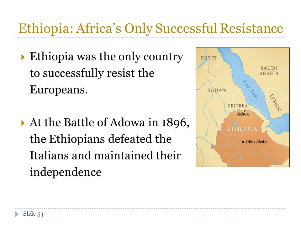 Slide 54 Ethiopia: Africa's Only Successful Resistance  Ethiopia was the only country to successfully resist the Europeans.  At the Battle of Adowa