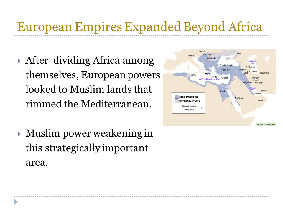 European Empires Expanded Beyond Africa  After dividing Africa among themselves, European powers looked to Muslim lands that rimmed the Mediterranean