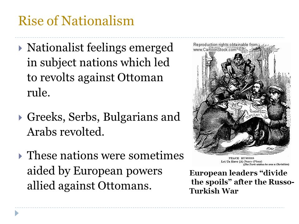 Rise of Nationalism  Nationalist feelings emerged in subject nations which led to revolts against Ottoman rule.  Greeks, Serbs, Bulgarians and Arabs
