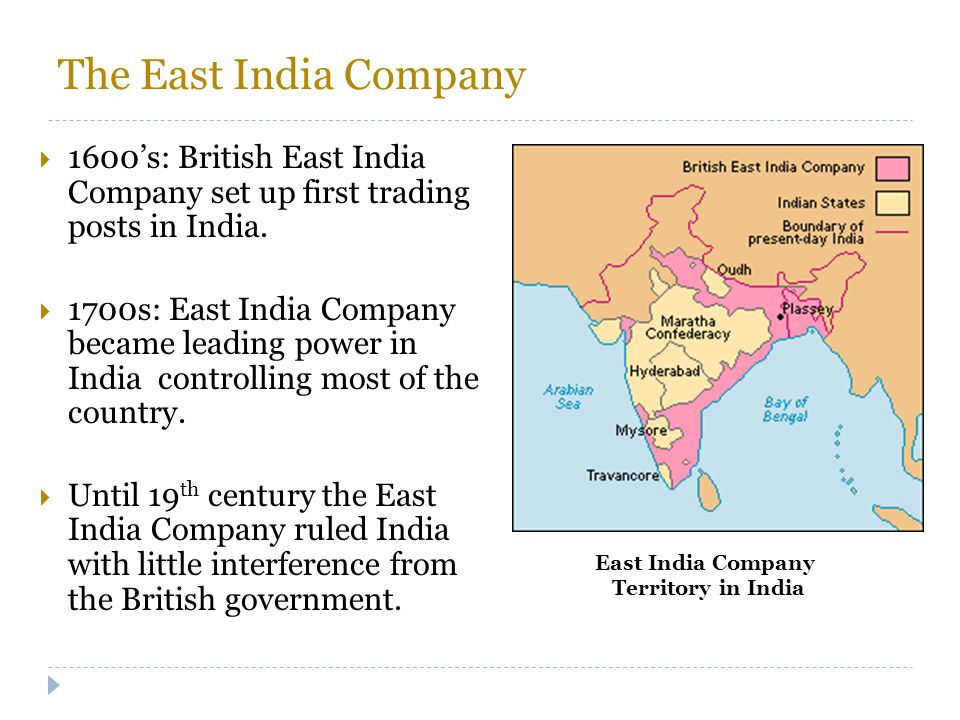 The East India Company  1600's: British East India Company set up first trading posts in India.  1700s: East India Company became leading power in I