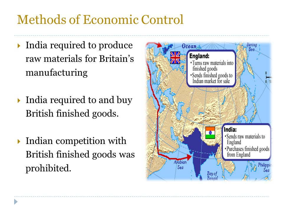 Methods of Economic Control  India required to produce raw materials for Britain's manufacturing  India required to and buy British finished goods.