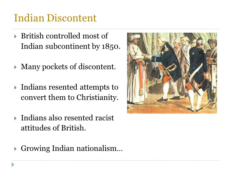 Indian Discontent  British controlled most of Indian subcontinent by 1850.  Many pockets of discontent.  Indians resented attempts to convert them