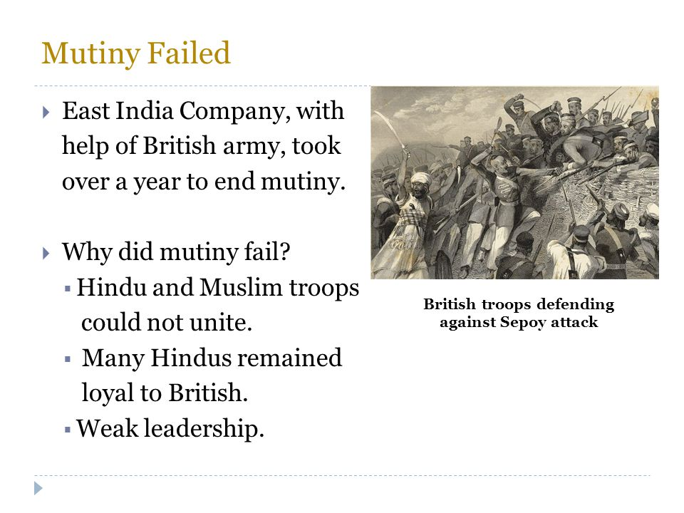 Mutiny Failed  East India Company, with help of British army, took over a year to end mutiny.  Why did mutiny fail?  Hindu and Muslim troops could