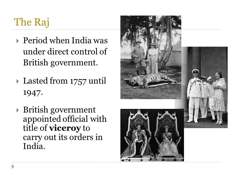 The Raj  Period when India was under direct control of British government.  Lasted from 1757 until 1947.  British government appointed official wit