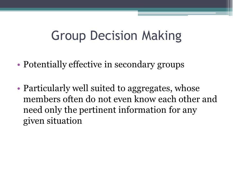 Group Decision Making Potentially effective in secondary groups Particularly well suited to aggregates, whose members often do not even know each other and need only the pertinent information for any given situation