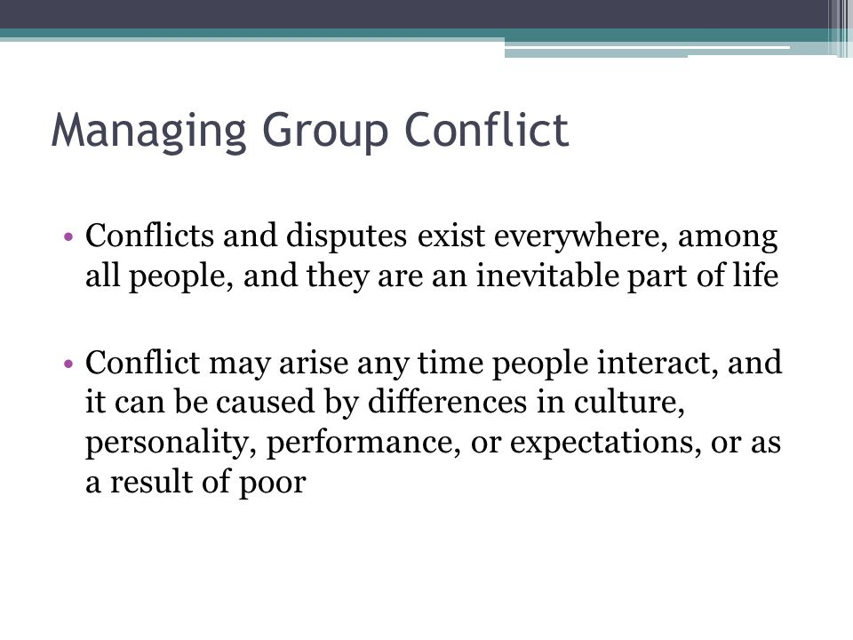 Managing Group Conflict Conflicts and disputes exist everywhere, among all people, and they are an inevitable part of life Conflict may arise any time people interact, and it can be caused by differences in culture, personality, performance, or expectations, or as a result of poor