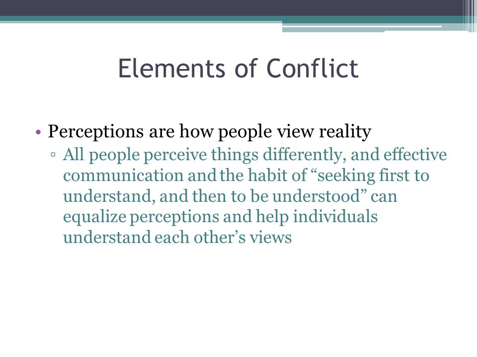 Elements of Conflict Perceptions are how people view reality ▫All people perceive things differently, and effective communication and the habit of seeking first to understand, and then to be understood can equalize perceptions and help individuals understand each other's views