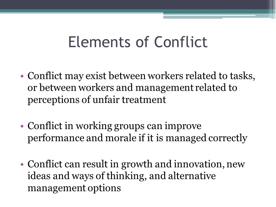 Elements of Conflict Conflict may exist between workers related to tasks, or between workers and management related to perceptions of unfair treatment Conflict in working groups can improve performance and morale if it is managed correctly Conflict can result in growth and innovation, new ideas and ways of thinking, and alternative management options