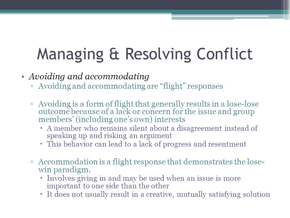 Managing & Resolving Conflict Avoiding and accommodating ▫Avoiding and accommodating are flight responses ▫Avoiding is a form of flight that generally results in a lose-lose outcome because of a lack or concern for the issue and group members' (including one's own) interests  A member who remains silent about a disagreement instead of speaking up and risking an argument  This behavior can lead to a lack of progress and resentment ▫Accommodation is a flight response that demonstrates the lose- win paradigm.