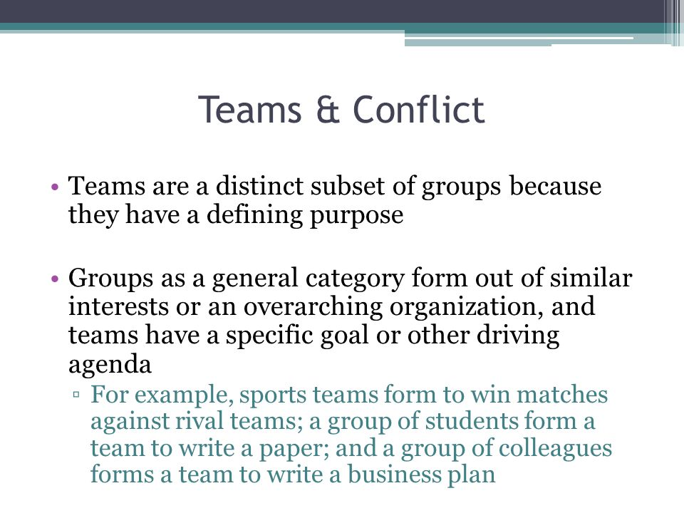 Teams & Conflict Teams are a distinct subset of groups because they have a defining purpose Groups as a general category form out of similar interests or an overarching organization, and teams have a specific goal or other driving agenda ▫For example, sports teams form to win matches against rival teams; a group of students form a team to write a paper; and a group of colleagues forms a team to write a business plan