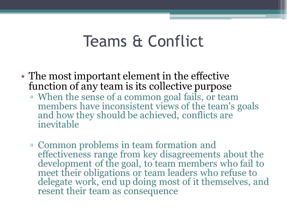 Teams & Conflict The most important element in the effective function of any team is its collective purpose ▫When the sense of a common goal fails, or team members have inconsistent views of the team s goals and how they should be achieved, conflicts are inevitable ▫Common problems in team formation and effectiveness range from key disagreements about the development of the goal, to team members who fail to meet their obligations or team leaders who refuse to delegate work, end up doing most of it themselves, and resent their team as consequence