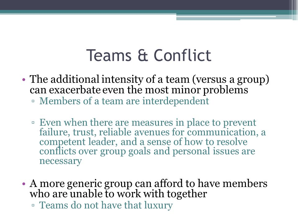 Teams & Conflict The additional intensity of a team (versus a group) can exacerbate even the most minor problems ▫Members of a team are interdependent ▫Even when there are measures in place to prevent failure, trust, reliable avenues for communication, a competent leader, and a sense of how to resolve conflicts over group goals and personal issues are necessary A more generic group can afford to have members who are unable to work with together ▫Teams do not have that luxury