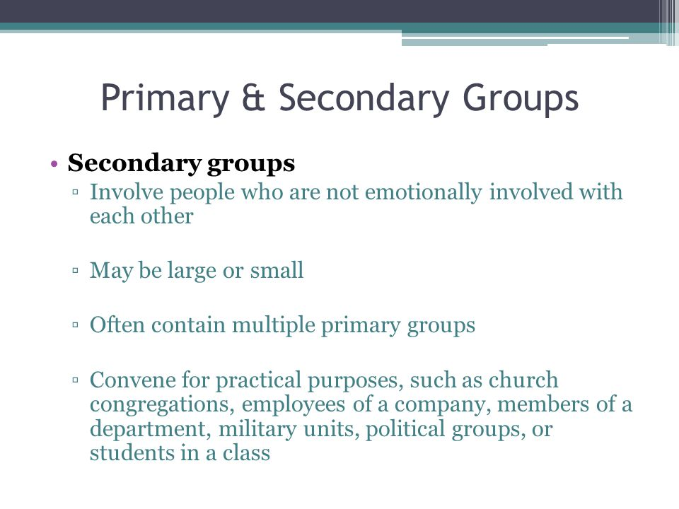 Primary & Secondary Groups Secondary groups ▫Involve people who are not emotionally involved with each other ▫May be large or small ▫Often contain multiple primary groups ▫Convene for practical purposes, such as church congregations, employees of a company, members of a department, military units, political groups, or students in a class