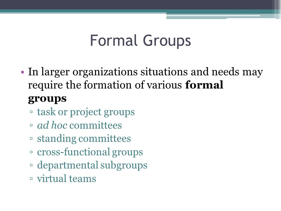Formal Groups In larger organizations situations and needs may require the formation of various formal groups ▫task or project groups ▫ad hoc committees ▫standing committees ▫cross-functional groups ▫departmental subgroups ▫virtual teams