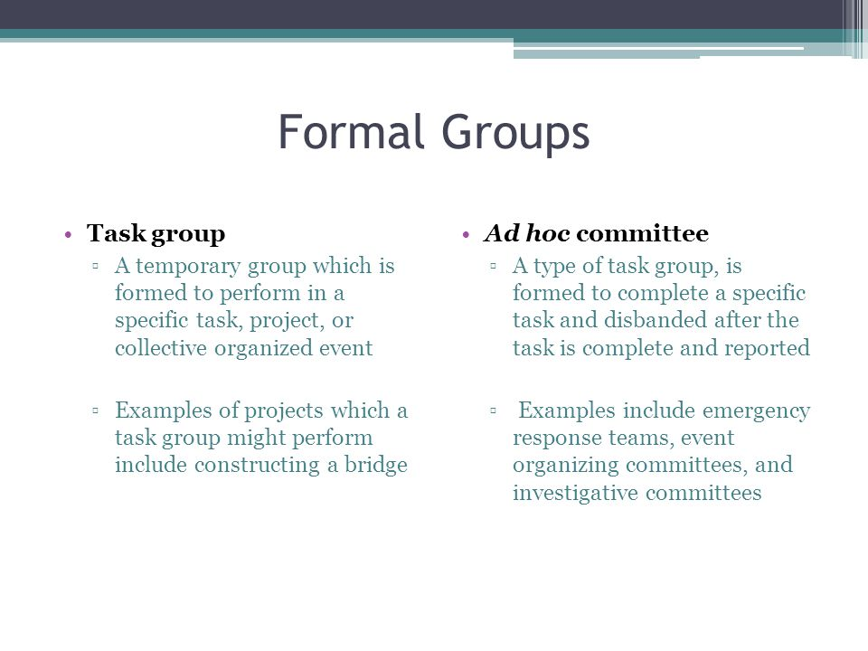 Formal Groups Task group ▫A temporary group which is formed to perform in a specific task, project, or collective organized event ▫Examples of projects which a task group might perform include constructing a bridge Ad hoc committee ▫A type of task group, is formed to complete a specific task and disbanded after the task is complete and reported ▫ Examples include emergency response teams, event organizing committees, and investigative committees