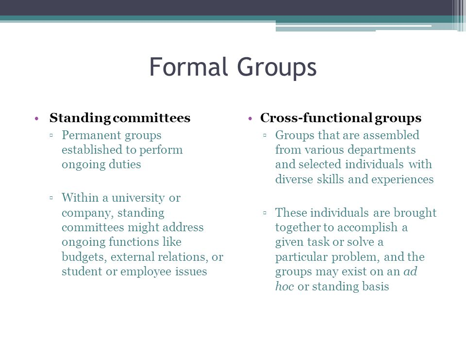 Formal Groups Standing committees ▫Permanent groups established to perform ongoing duties ▫Within a university or company, standing committees might address ongoing functions like budgets, external relations, or student or employee issues Cross-functional groups ▫Groups that are assembled from various departments and selected individuals with diverse skills and experiences ▫These individuals are brought together to accomplish a given task or solve a particular problem, and the groups may exist on an ad hoc or standing basis