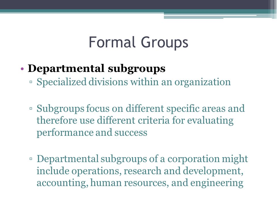 Formal Groups Departmental subgroups ▫Specialized divisions within an organization ▫Subgroups focus on different specific areas and therefore use different criteria for evaluating performance and success ▫Departmental subgroups of a corporation might include operations, research and development, accounting, human resources, and engineering