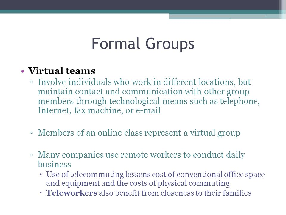Formal Groups Virtual teams ▫Involve individuals who work in different locations, but maintain contact and communication with other group members through technological means such as telephone, Internet, fax machine, or e-mail ▫Members of an online class represent a virtual group ▫Many companies use remote workers to conduct daily business  Use of telecommuting lessens cost of conventional office space and equipment and the costs of physical commuting  Teleworkers also benefit from closeness to their families