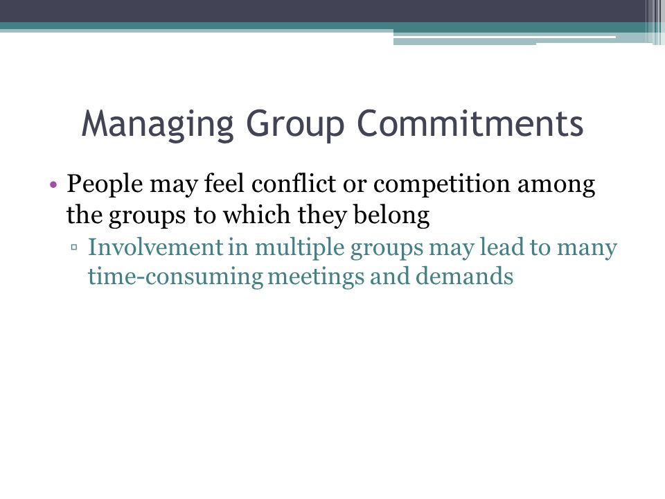 Managing Group Commitments People may feel conflict or competition among the groups to which they belong ▫Involvement in multiple groups may lead to many time-consuming meetings and demands
